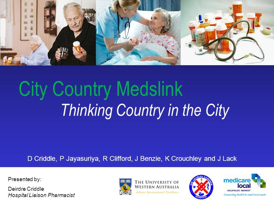1 City Country Medslink Presented by: Deirdre Criddle Hospital Liaison Pharmacist D Criddle, P Jayasuriya, R Clifford, J Benzie, K Crouchley and J Lac
