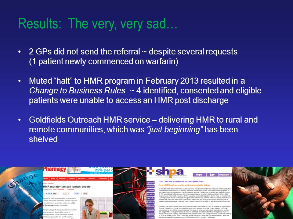 13 Results: The very, very sad… 2 GPs did not send the referral ~ despite several requests (1 patient newly commenced on warfarin) Muted halt to HMR program in February 2013 resulted in a Change to Business Rules ~ 4 identified, consented and eligible patients were unable to access an HMR post discharge Goldfields Outreach HMR service – delivering HMR to rural and remote communities, which was just beginning has been shelved