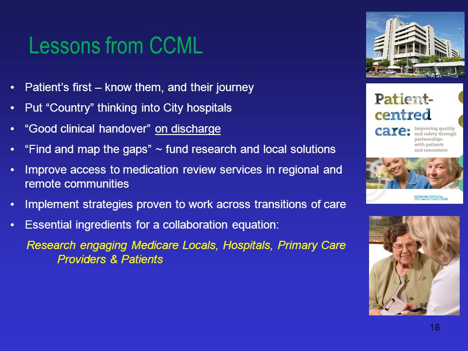 16 Lessons from CCML Patient's first – know them, and their journey Put Country thinking into City hospitals Good clinical handover on discharge Find and map the gaps ~ fund research and local solutions Improve access to medication review services in regional and remote communities Implement strategies proven to work across transitions of care Essential ingredients for a collaboration equation: Research engaging Medicare Locals, Hospitals, Primary Care Providers & Patients