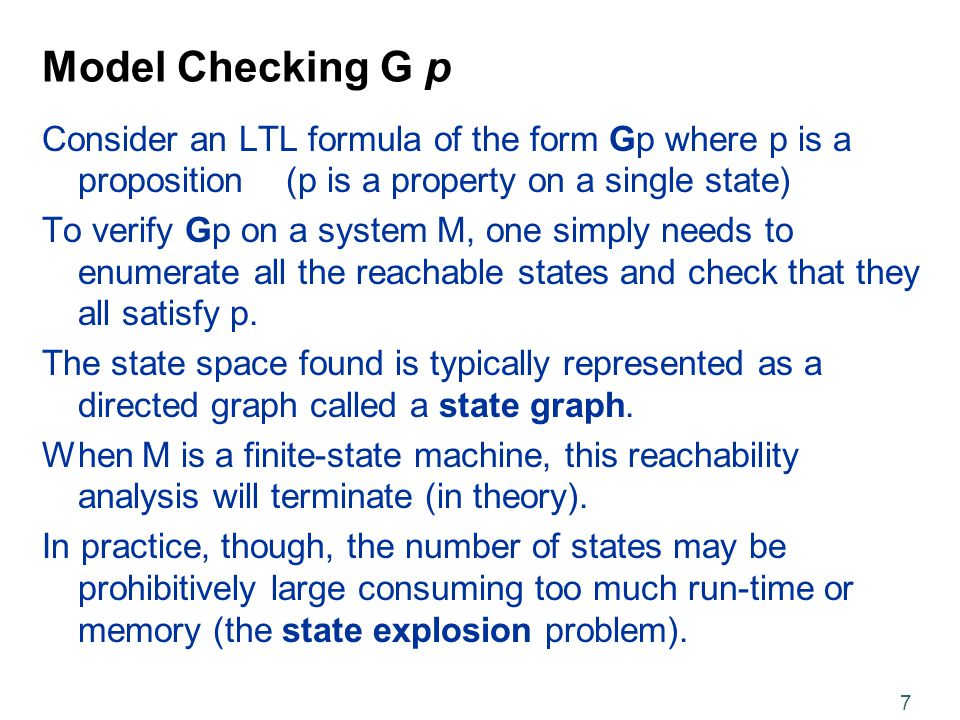 7 Model Checking G p Consider an LTL formula of the form Gp where p is a proposition (p is a property on a single state) To verify Gp on a system M, one simply needs to enumerate all the reachable states and check that they all satisfy p.
