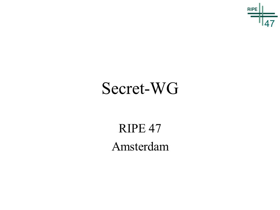 47 Secret-WG RIPE 47 Amsterdam