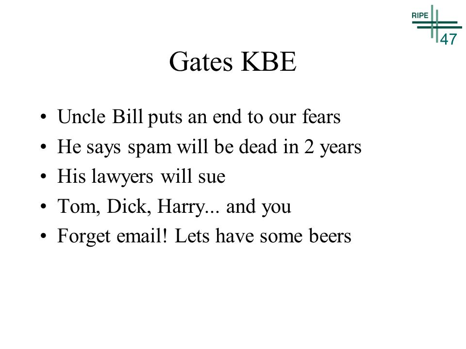 47 Gates KBE Uncle Bill puts an end to our fears He says spam will be dead in 2 years His lawyers will sue Tom, Dick, Harry...