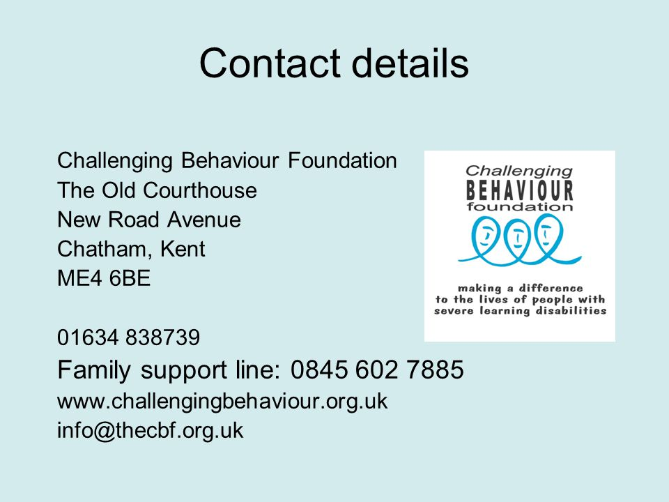 Contact details Challenging Behaviour Foundation The Old Courthouse New Road Avenue Chatham, Kent ME4 6BE 01634 838739 Family support line: 0845 602 7885 www.challengingbehaviour.org.uk info@thecbf.org.uk