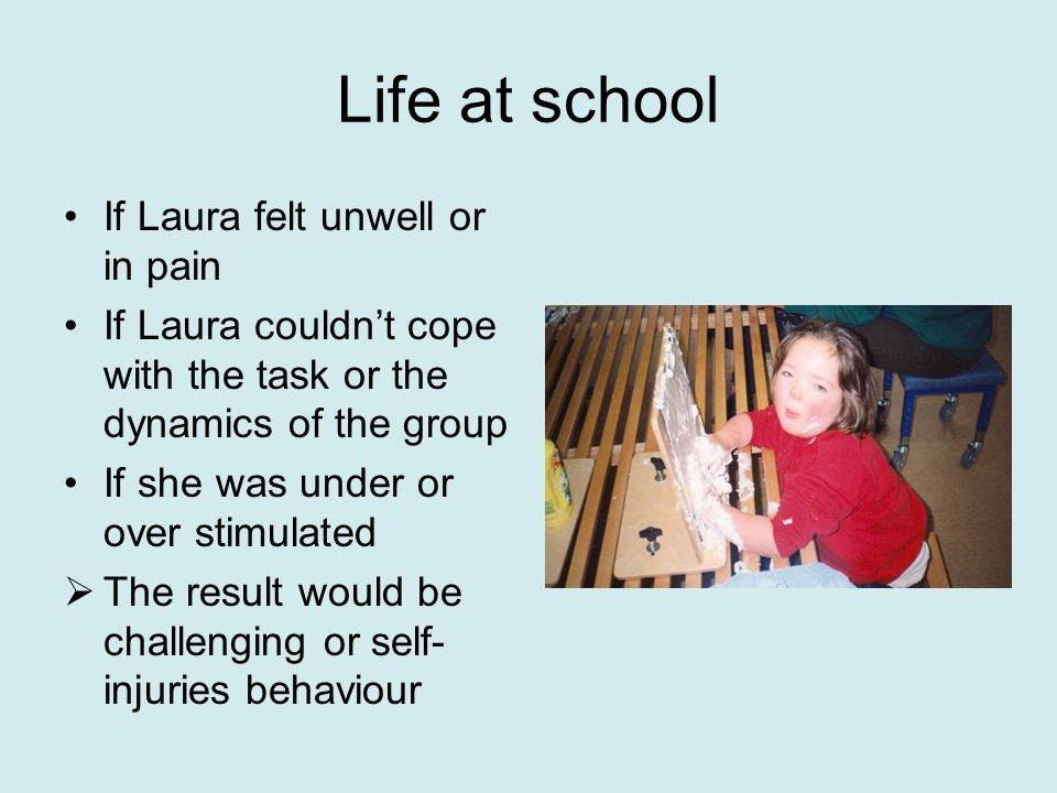 Life at school If Laura felt unwell or in pain If Laura couldn't cope with the task or the dynamics of the group If she was under or over stimulated  The result would be challenging or self- injuries behaviour