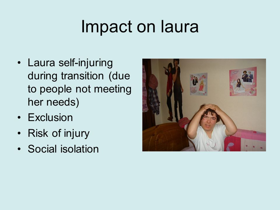 Impact on laura Laura self-injuring during transition (due to people not meeting her needs) Exclusion Risk of injury Social isolation