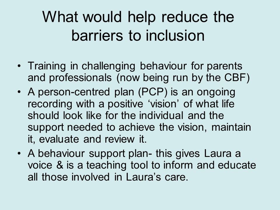 What would help reduce the barriers to inclusion Training in challenging behaviour for parents and professionals (now being run by the CBF) A person-centred plan (PCP) is an ongoing recording with a positive 'vision' of what life should look like for the individual and the support needed to achieve the vision, maintain it, evaluate and review it.