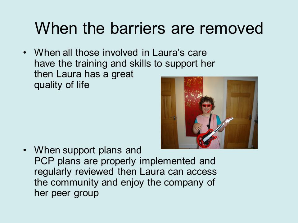 When the barriers are removed When all those involved in Laura's care have the training and skills to support her then Laura has a great quality of life When support plans and PCP plans are properly implemented and regularly reviewed then Laura can access the community and enjoy the company of her peer group