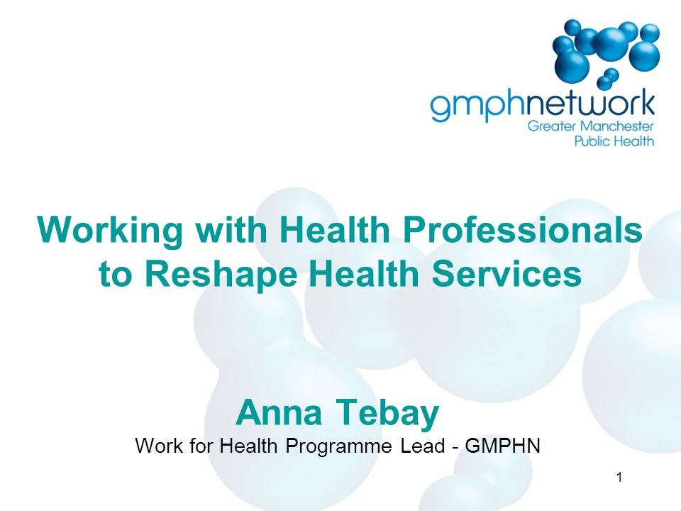 Working with Health Professionals to Reshape Health Services Anna Tebay Work for Health Programme Lead - GMPHN 1