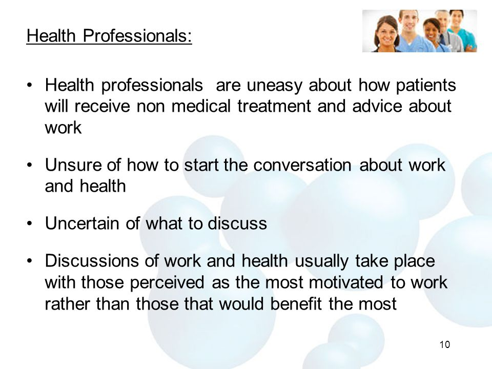 Health Professionals: Health professionals are uneasy about how patients will receive non medical treatment and advice about work Unsure of how to start the conversation about work and health Uncertain of what to discuss Discussions of work and health usually take place with those perceived as the most motivated to work rather than those that would benefit the most 10