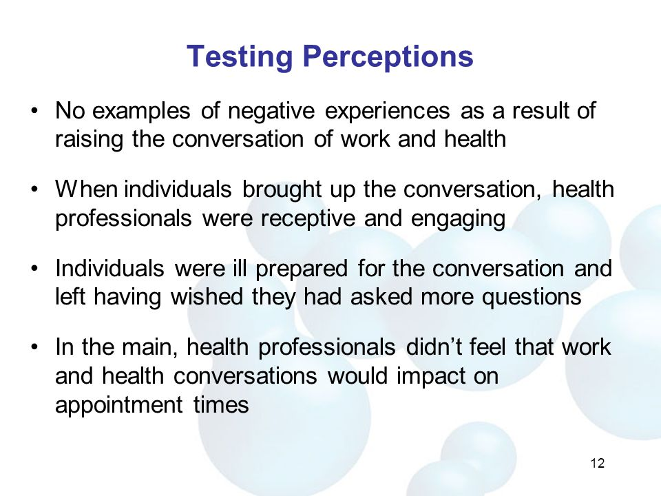 Testing Perceptions No examples of negative experiences as a result of raising the conversation of work and health When individuals brought up the conversation, health professionals were receptive and engaging Individuals were ill prepared for the conversation and left having wished they had asked more questions In the main, health professionals didn't feel that work and health conversations would impact on appointment times 12