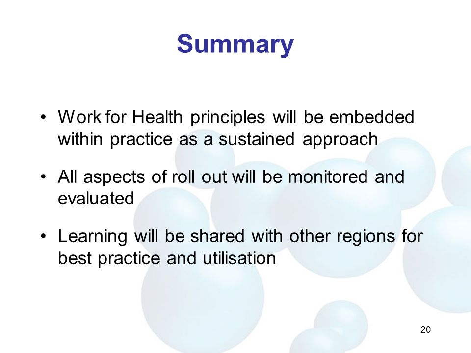 Summary Work for Health principles will be embedded within practice as a sustained approach All aspects of roll out will be monitored and evaluated Learning will be shared with other regions for best practice and utilisation 20