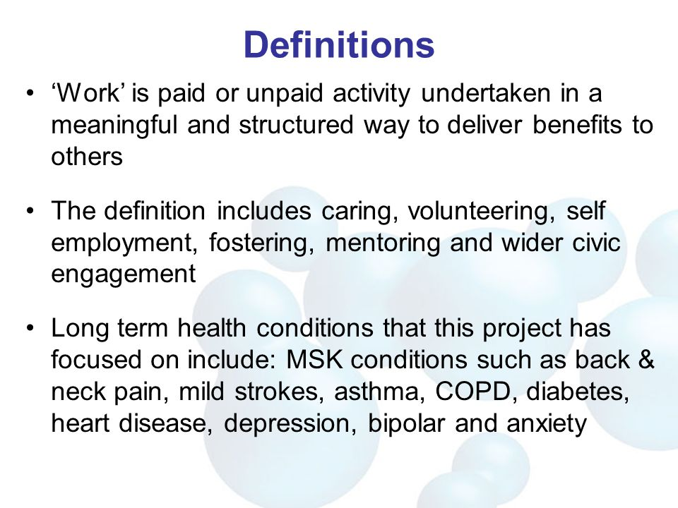 Definitions 'Work' is paid or unpaid activity undertaken in a meaningful and structured way to deliver benefits to others The definition includes caring, volunteering, self employment, fostering, mentoring and wider civic engagement Long term health conditions that this project has focused on include: MSK conditions such as back & neck pain, mild strokes, asthma, COPD, diabetes, heart disease, depression, bipolar and anxiety