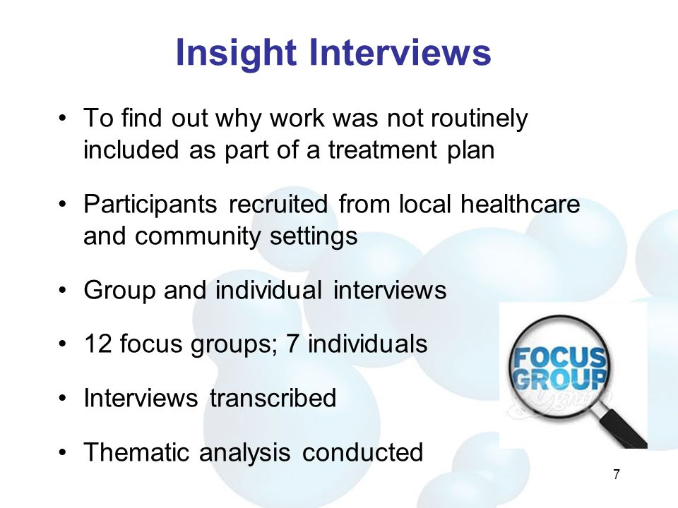 Insight Interviews To find out why work was not routinely included as part of a treatment plan Participants recruited from local healthcare and community settings Group and individual interviews 12 focus groups; 7 individuals Interviews transcribed Thematic analysis conducted 7