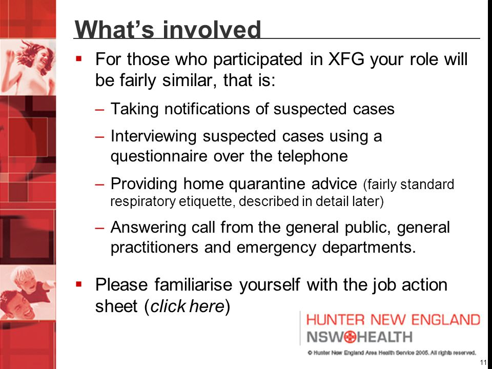 11 What's involved  For those who participated in XFG your role will be fairly similar, that is: –Taking notifications of suspected cases –Interviewing suspected cases using a questionnaire over the telephone –Providing home quarantine advice (fairly standard respiratory etiquette, described in detail later) –Answering call from the general public, general practitioners and emergency departments.
