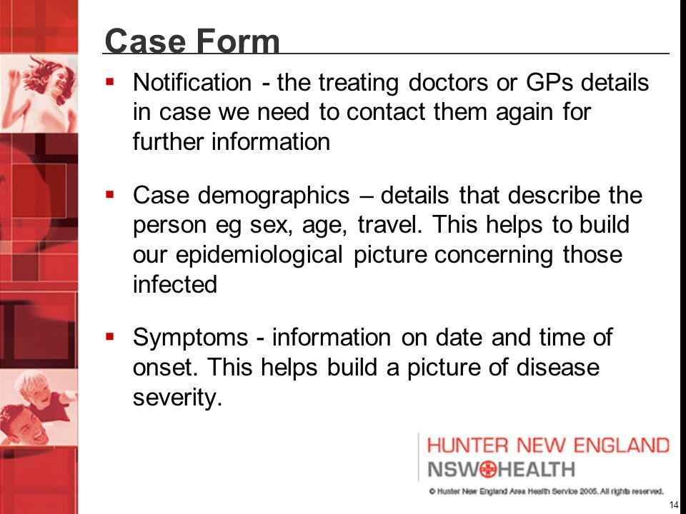 14 Case Form  Notification - the treating doctors or GPs details in case we need to contact them again for further information  Case demographics – details that describe the person eg sex, age, travel.