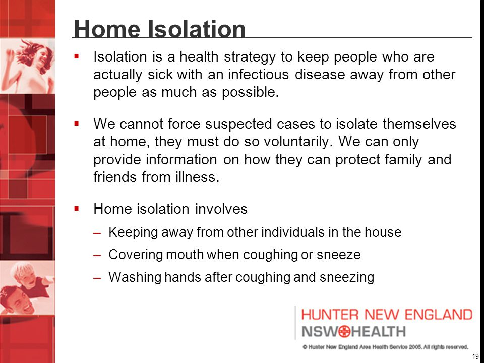19 Home Isolation  Isolation is a health strategy to keep people who are actually sick with an infectious disease away from other people as much as possible.