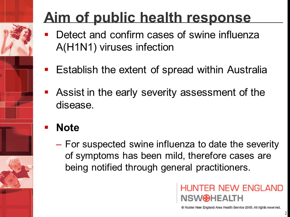 2 Aim of public health response  Detect and confirm cases of swine influenza A(H1N1) viruses infection  Establish the extent of spread within Australia  Assist in the early severity assessment of the disease.