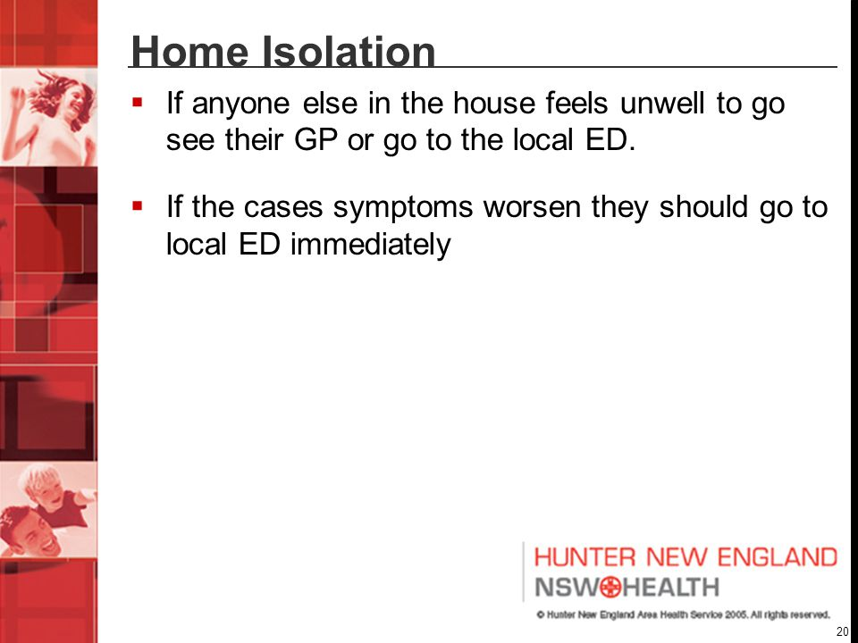 20 Home Isolation  If anyone else in the house feels unwell to go see their GP or go to the local ED.