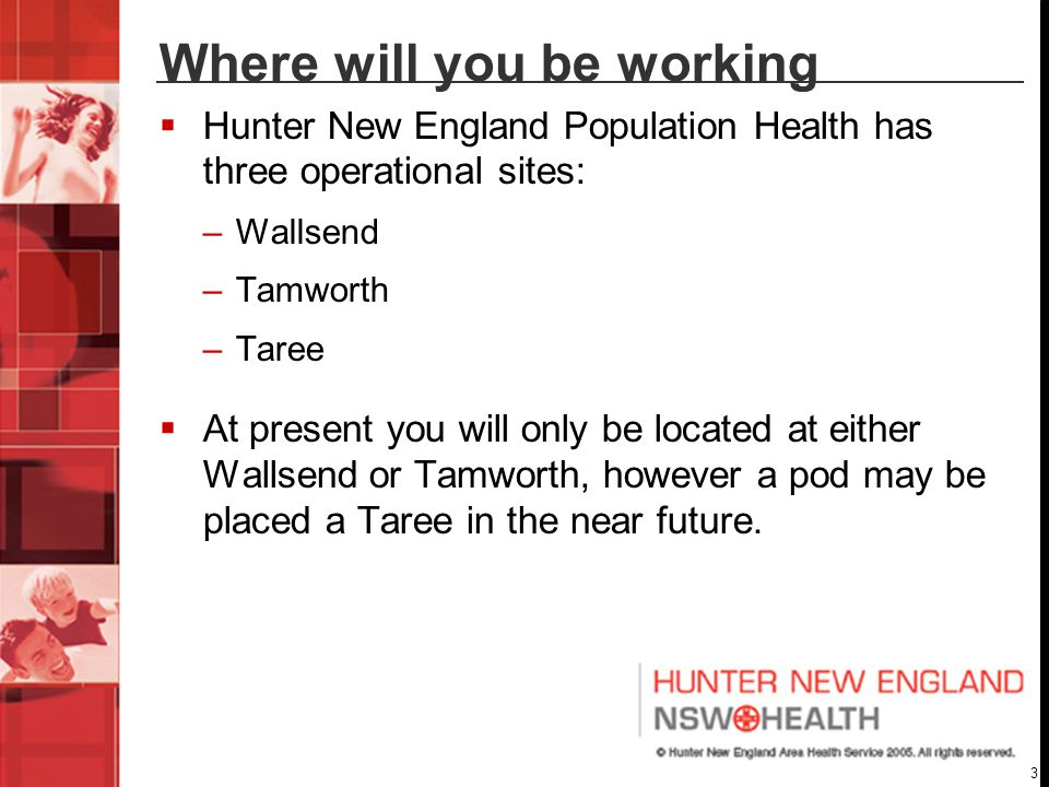 3 Where will you be working  Hunter New England Population Health has three operational sites: –Wallsend –Tamworth –Taree  At present you will only be located at either Wallsend or Tamworth, however a pod may be placed a Taree in the near future.