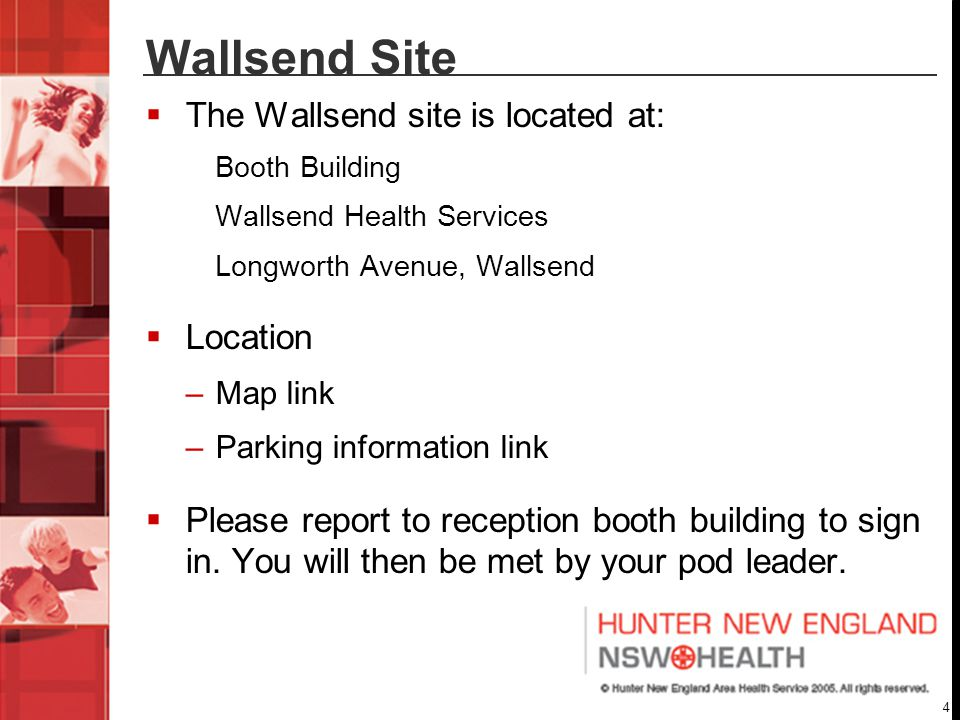 4 Wallsend Site  The Wallsend site is located at: Booth Building Wallsend Health Services Longworth Avenue, Wallsend  Location –Map link –Parking information link  Please report to reception booth building to sign in.