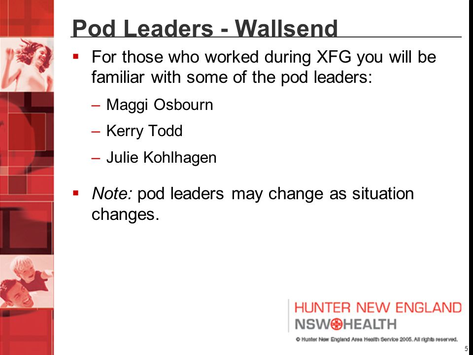5 Pod Leaders - Wallsend  For those who worked during XFG you will be familiar with some of the pod leaders: –Maggi Osbourn –Kerry Todd –Julie Kohlhagen  Note: pod leaders may change as situation changes.