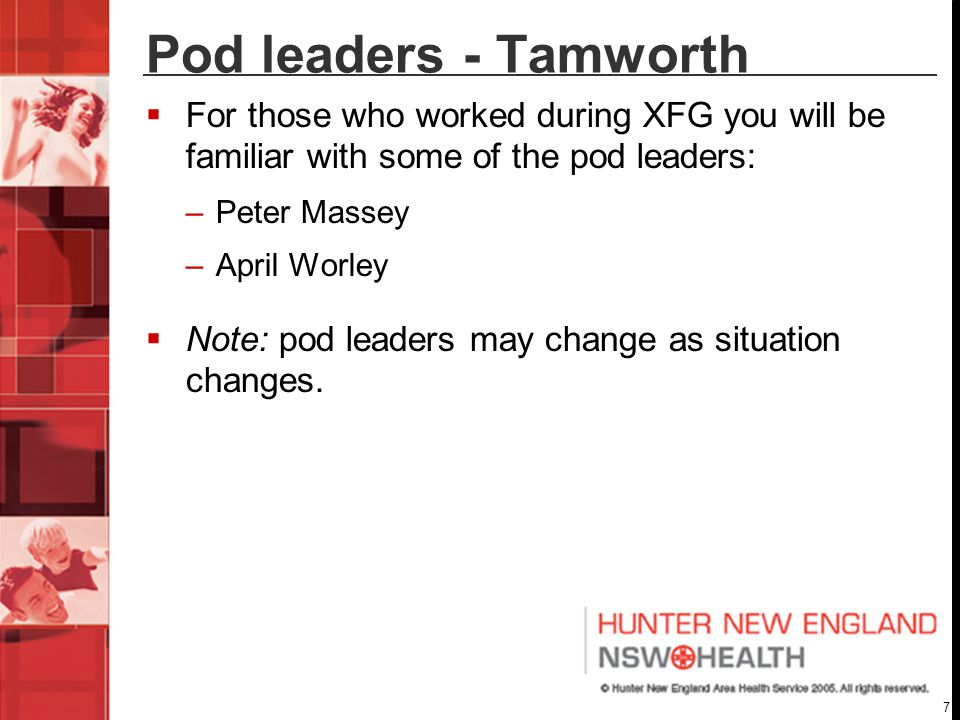 7 Pod leaders - Tamworth  For those who worked during XFG you will be familiar with some of the pod leaders: –Peter Massey –April Worley  Note: pod leaders may change as situation changes.