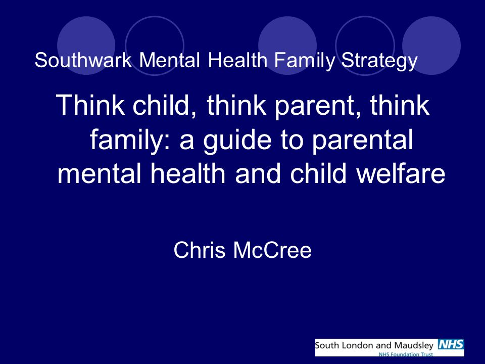 Southwark Mental Health Family Strategy Think child, think parent, think family: a guide to parental mental health and child welfare Chris McCree
