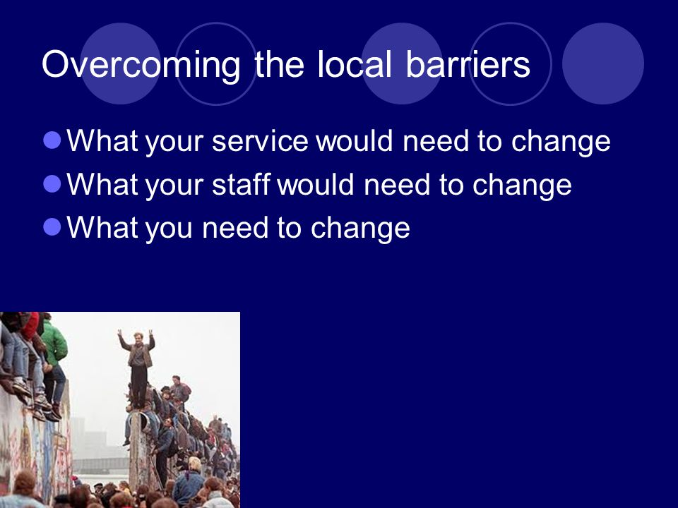 Overcoming the local barriers What your service would need to change What your staff would need to change What you need to change