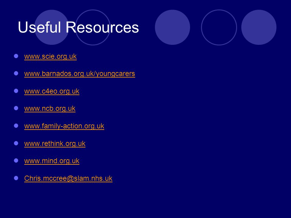 Useful Resources www.scie.org.uk www.barnados.org.uk/youngcarers www.c4eo.org.uk www.ncb.org.uk www.family-action.org.uk www.rethink.org.uk www.mind.org.uk Chris.mccree@slam.nhs.uk