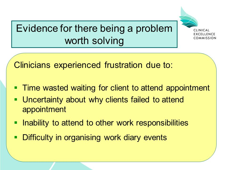 Evidence for there being a problem worth solving Clinicians experienced frustration due to:  Time wasted waiting for client to attend appointment  Uncertainty about why clients failed to attend appointment  Inability to attend to other work responsibilities  Difficulty in organising work diary events