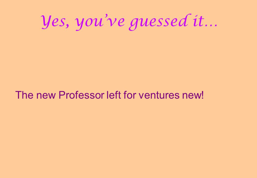 Yes, you've guessed it… The new Professor left for ventures new!