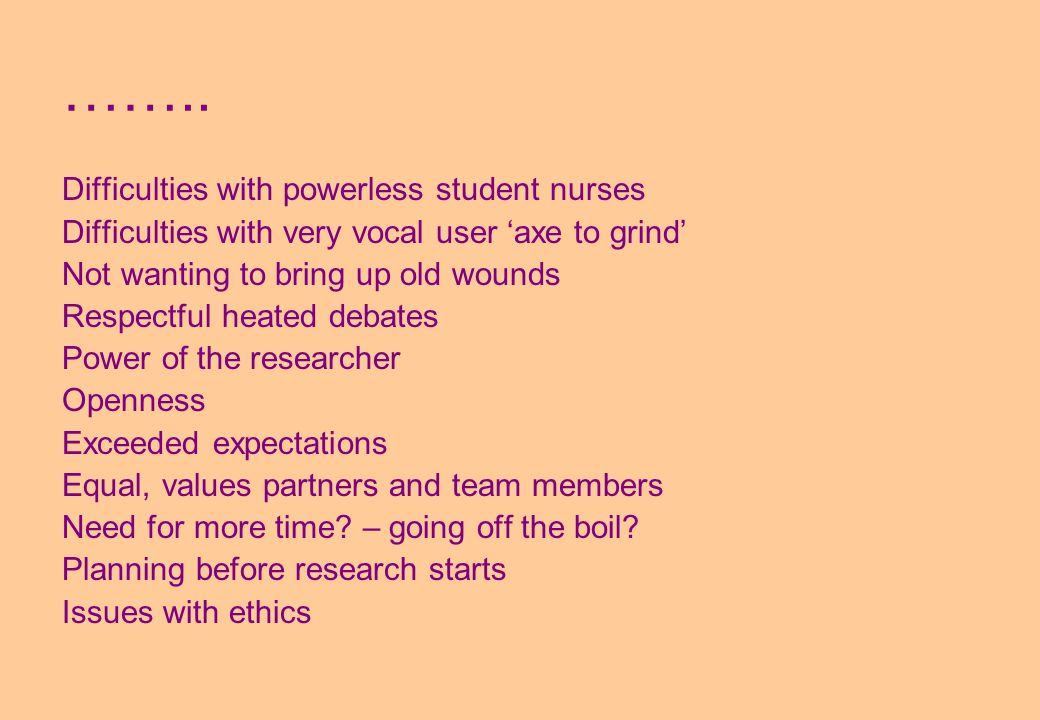 …….. Difficulties with powerless student nurses Difficulties with very vocal user 'axe to grind' Not wanting to bring up old wounds Respectful heated