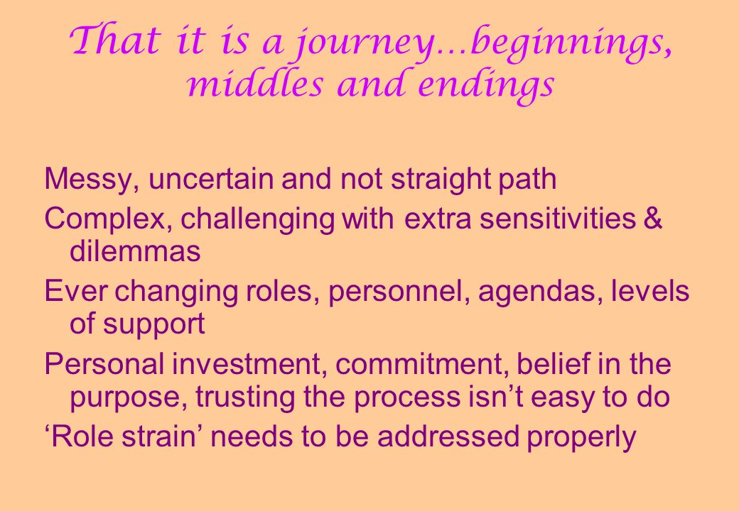 That it is a journey…beginnings, middles and endings Messy, uncertain and not straight path Complex, challenging with extra sensitivities & dilemmas E