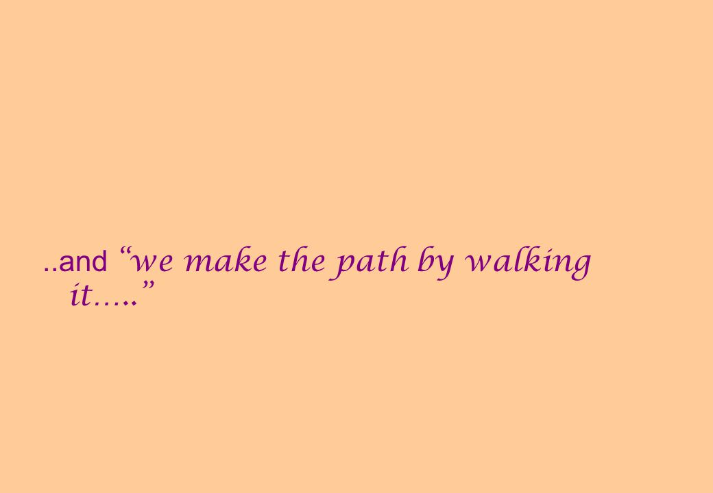 ..and we make the path by walking it…..