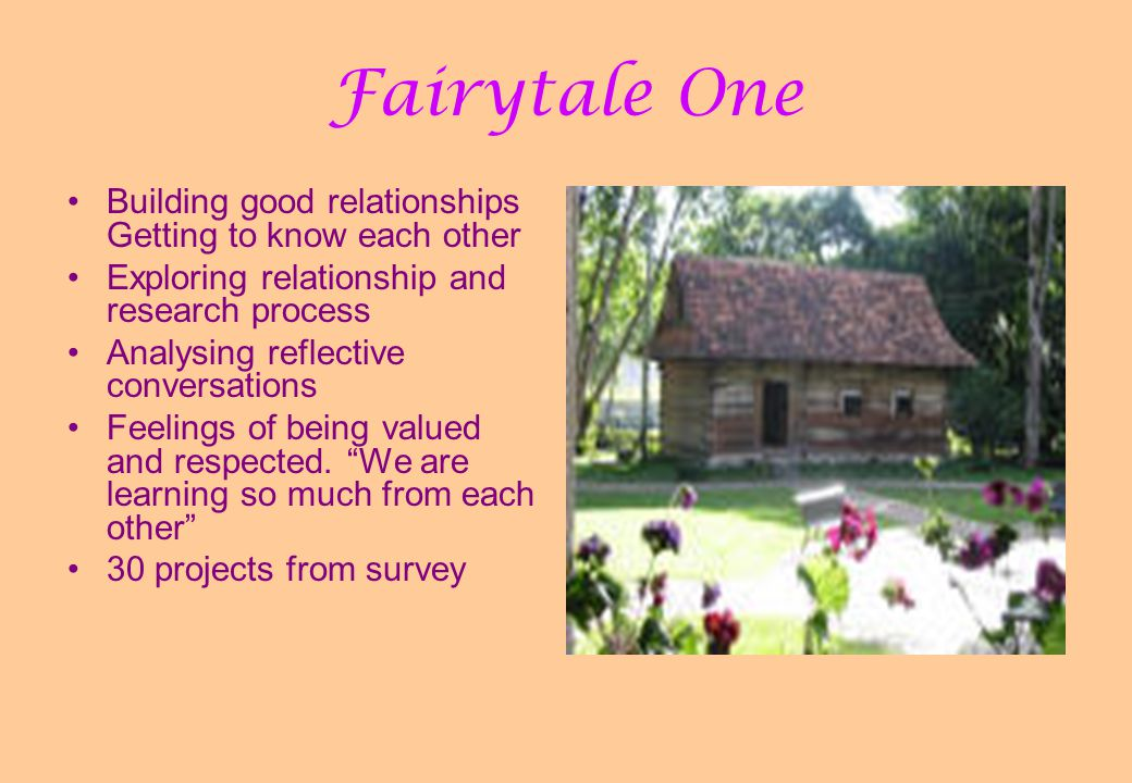 Fairytale One Building good relationships Getting to know each other Exploring relationship and research process Analysing reflective conversations Feelings of being valued and respected.