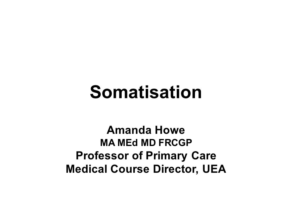 School of Medicine, Health Policy and Practice, INSTITUTE OF HEALTH 15th international Course, Slovenia EURACT Somatisation Amanda Howe MA MEd MD FRCGP Professor of Primary Care Medical Course Director, UEA