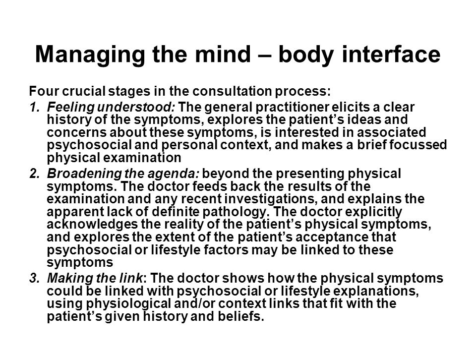 Managing the mind – body interface Four crucial stages in the consultation process: 1.Feeling understood: The general practitioner elicits a clear history of the symptoms, explores the patient's ideas and concerns about these symptoms, is interested in associated psychosocial and personal context, and makes a brief focussed physical examination 2.Broadening the agenda: beyond the presenting physical symptoms.
