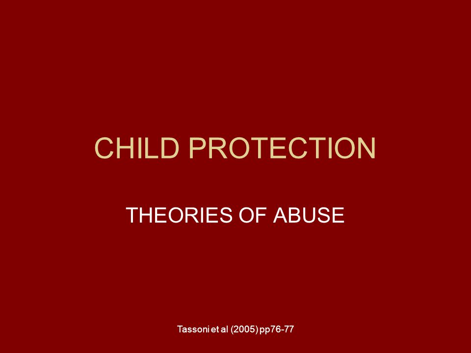 Tassoni et al (2005) pp76-77 CHILD PROTECTION THEORIES OF ABUSE