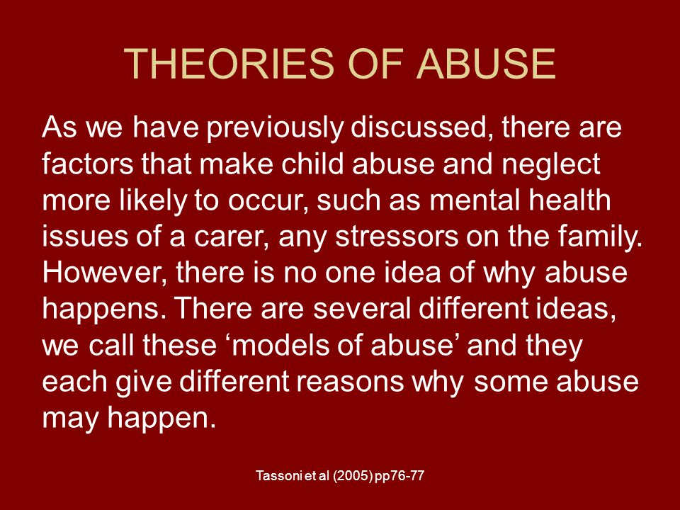 Tassoni et al (2005) pp76-77 THEORIES OF ABUSE As we have previously discussed, there are factors that make child abuse and neglect more likely to occ