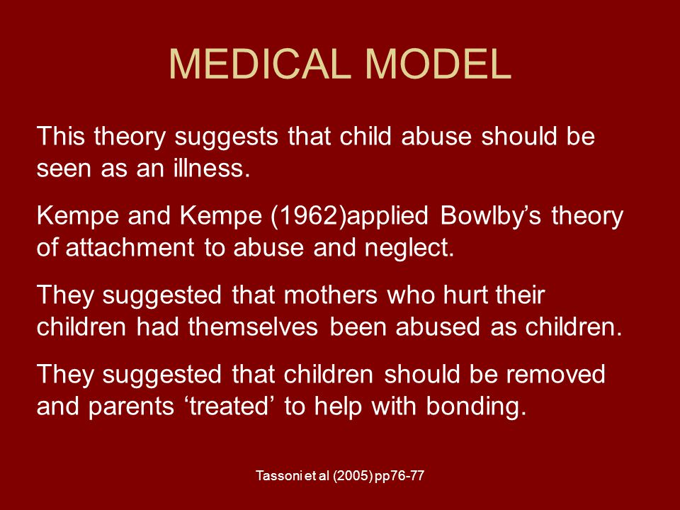 Tassoni et al (2005) pp76-77 MEDICAL MODEL This theory suggests that child abuse should be seen as an illness. Kempe and Kempe (1962)applied Bowlby's