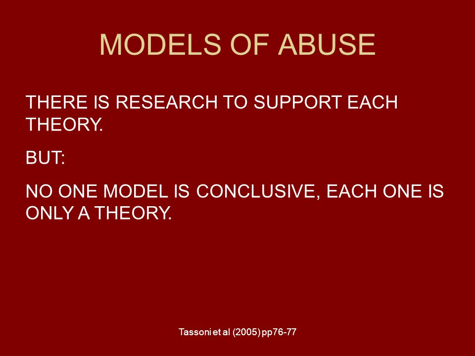 Tassoni et al (2005) pp76-77 MODELS OF ABUSE THERE IS RESEARCH TO SUPPORT EACH THEORY. BUT: NO ONE MODEL IS CONCLUSIVE, EACH ONE IS ONLY A THEORY.