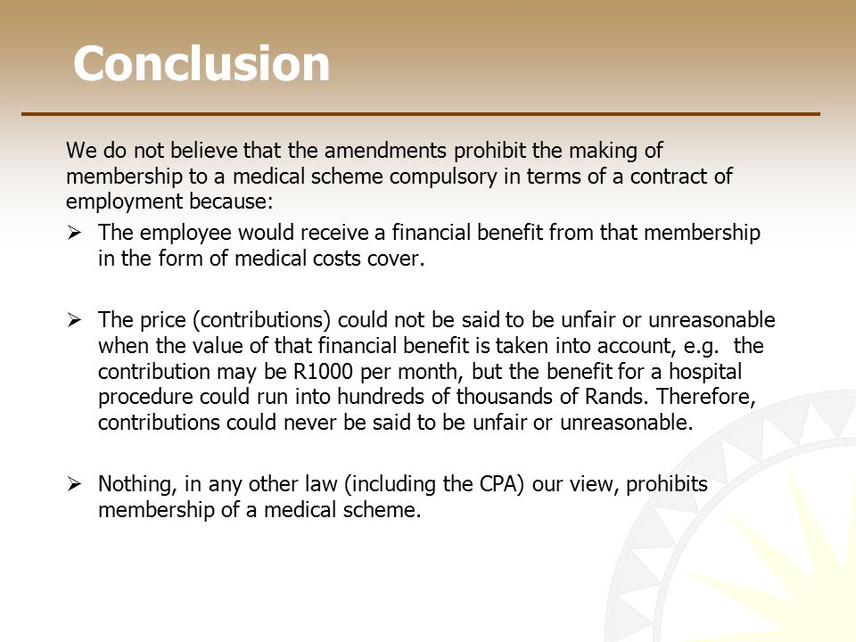 Conclusion We do not believe that the amendments prohibit the making of membership to a medical scheme compulsory in terms of a contract of employment because:  The employee would receive a financial benefit from that membership in the form of medical costs cover.