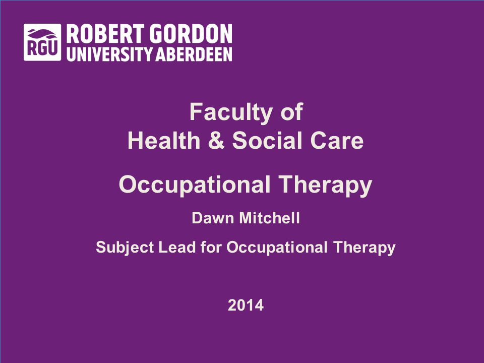 Faculty of Health & Social Care Occupational Therapy Dawn Mitchell Subject Lead for Occupational Therapy 2014