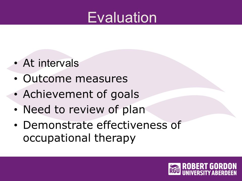 Evaluation At intervals Outcome measures Achievement of goals Need to review of plan Demonstrate effectiveness of occupational therapy