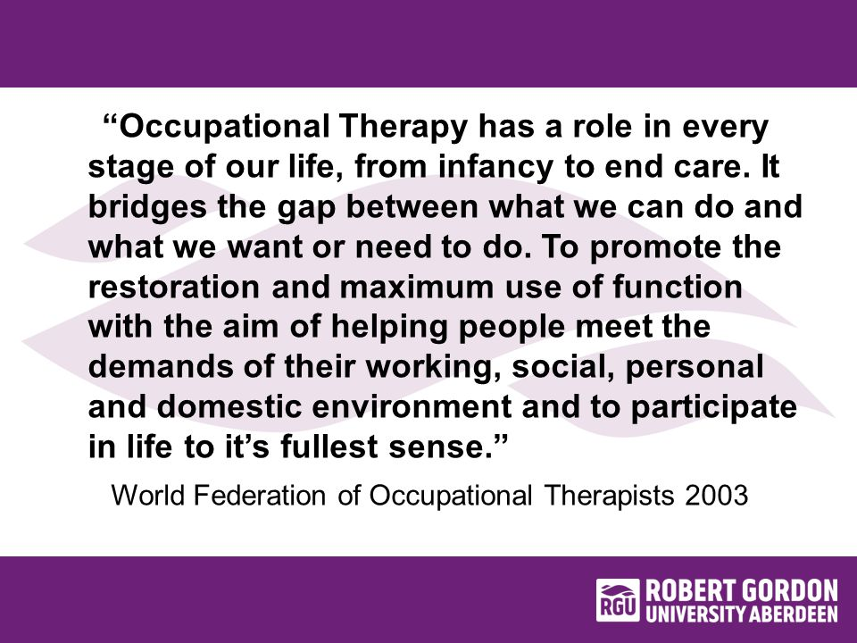 Occupational Therapy has a role in every stage of our life, from infancy to end care.