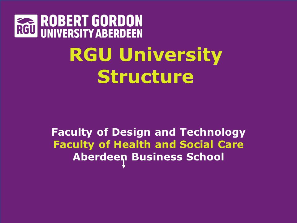 RGU University Structure Faculty of Design and Technology Faculty of Health and Social Care Aberdeen Business School