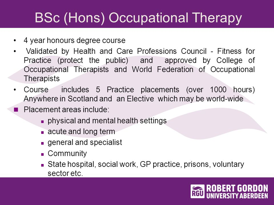 BSc (Hons) Occupational Therapy 4 year honours degree course Validated by Health and Care Professions Council - Fitness for Practice (protect the public) and approved by College of Occupational Therapists and World Federation of Occupational Therapists Course includes 5 Practice placements (over 1000 hours) Anywhere in Scotland and an Elective which may be world-wide Placement areas include: physical and mental health settings acute and long term general and specialist Community State hospital, social work, GP practice, prisons, voluntary sector etc.