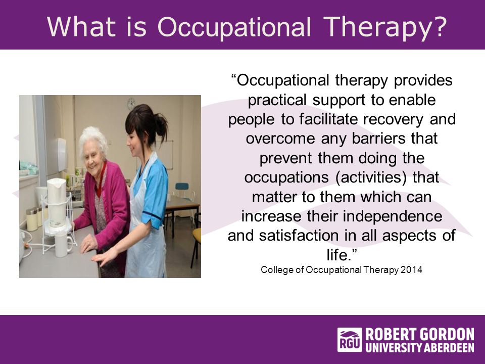 Occupational therapy provides practical support to enable people to facilitate recovery and overcome any barriers that prevent them doing the occupations (activities) that matter to them which can increase their independence and satisfaction in all aspects of life. College of Occupational Therapy 2014 What is Occupational Therapy?