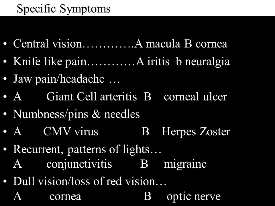 Specific Symptoms Central vision………….A macula B cornea Knife like pain…………A iritis b neuralgia Jaw pain/headache … A Giant Cell arteritis B corneal ulcer Numbness/pins & needles A CMV virus B Herpes Zoster Recurrent, patterns of lights… A conjunctivitis B migraine Dull vision/loss of red vision… A cornea B optic nerve