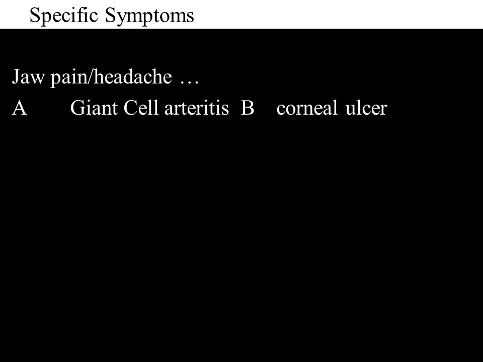 Specific Symptoms Jaw pain/headache … A Giant Cell arteritis B corneal ulcer